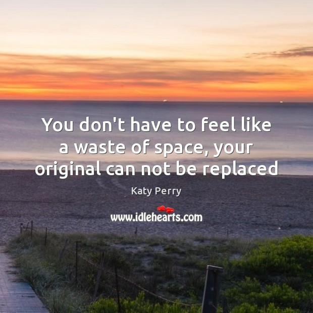 Image, You don't have to feel like a waste of space, your original can not be replaced