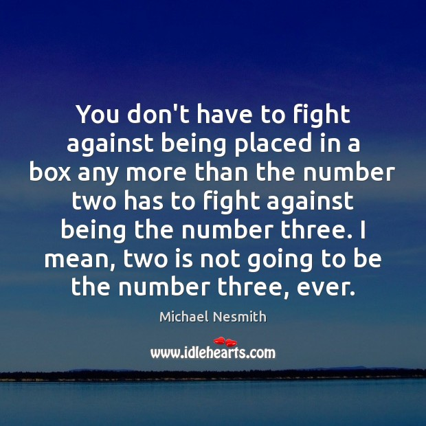 You don't have to fight against being placed in a box any Michael Nesmith Picture Quote