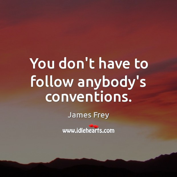 You don't have to follow anybody's conventions. James Frey Picture Quote