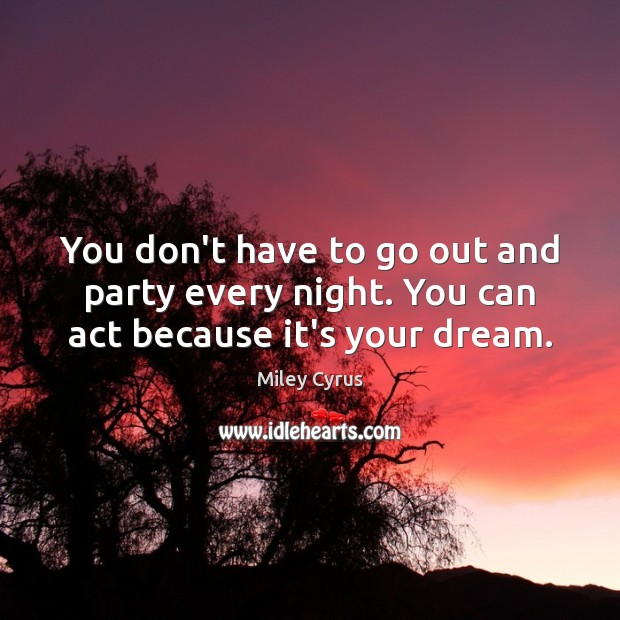 Image, You don't have to go out and party every night. You can act because it's your dream.