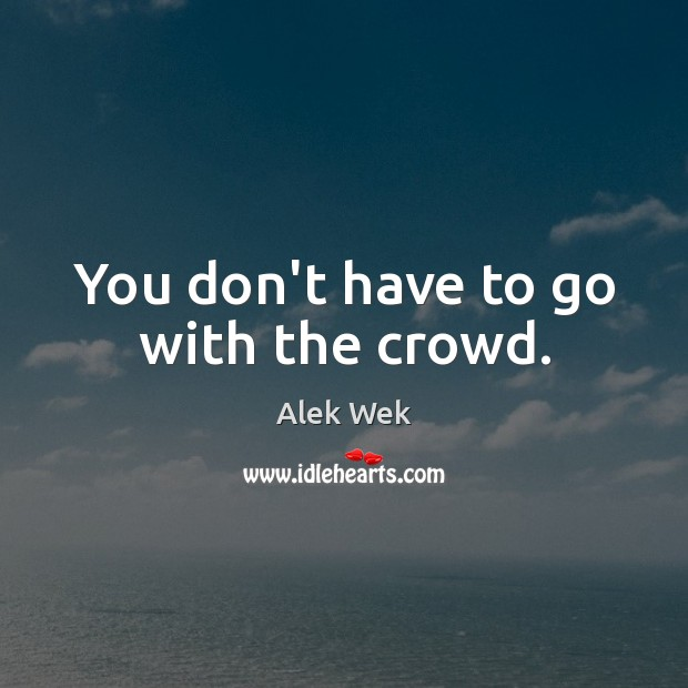 You don't have to go with the crowd. Image