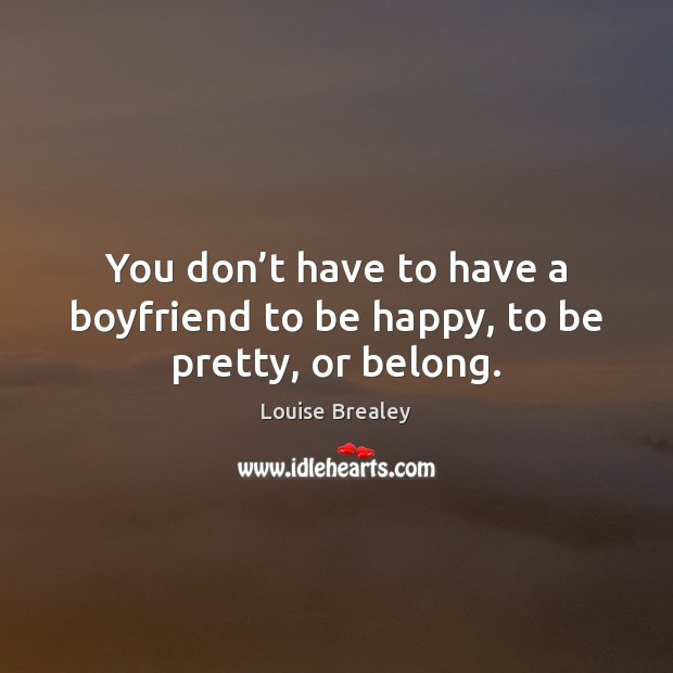You don't have to have a boyfriend to be happy, to be pretty, or belong. Image