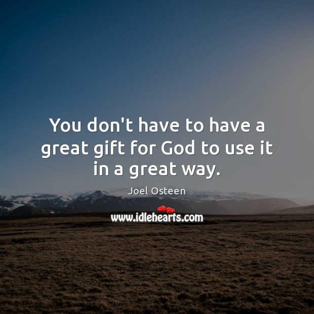 You don't have to have a great gift for God to use it in a great way. Image