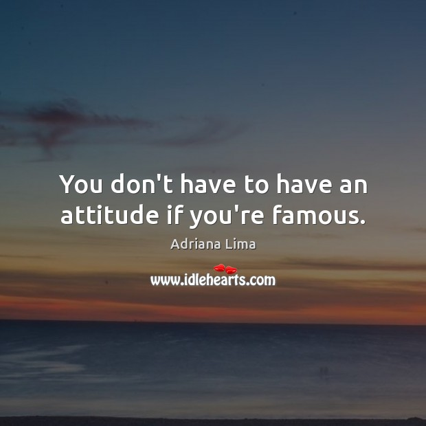 Image, You don't have to have an attitude if you're famous.
