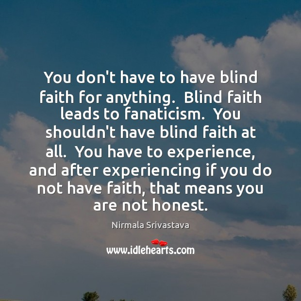 You don't have to have blind faith for anything.  Blind faith leads Nirmala Srivastava Picture Quote