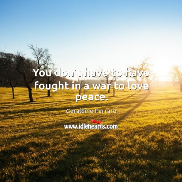 You don't have to have fought in a war to love peace. Geraldine Ferraro Picture Quote