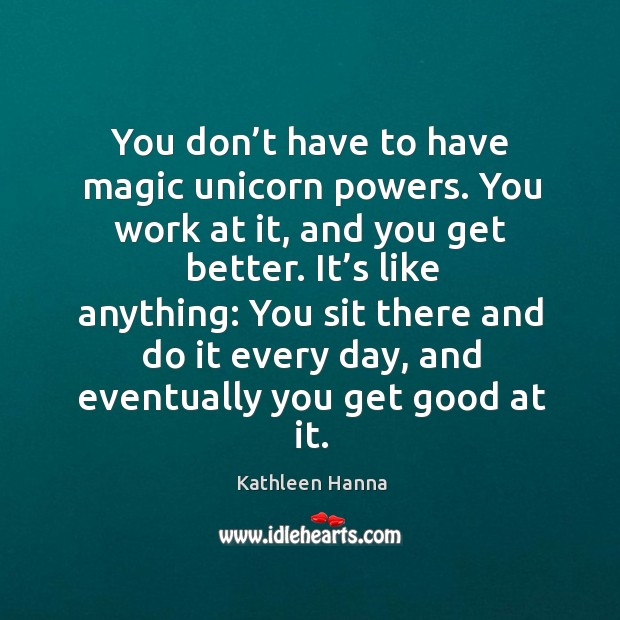 You don't have to have magic unicorn powers. You work at it, and you get better. Image