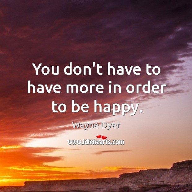 Image, You don't have to have more in order to be happy.