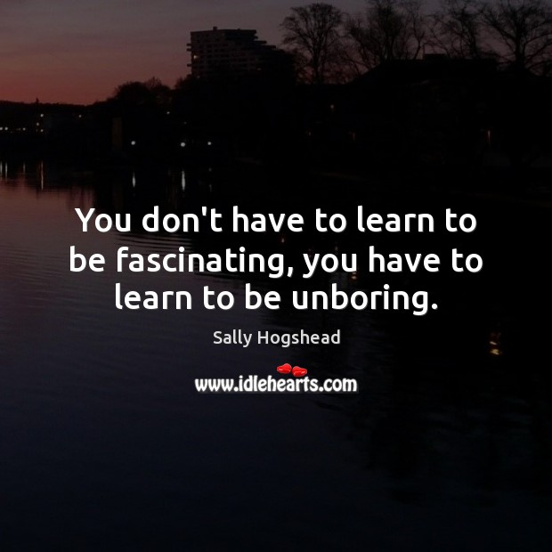 You don't have to learn to be fascinating, you have to learn to be unboring. Image