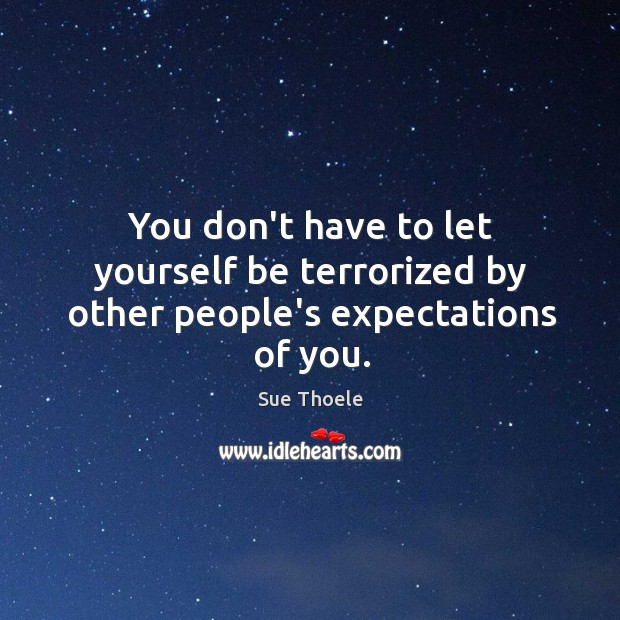 You don't have to let yourself be terrorized by other people's expectations of you. Sue Thoele Picture Quote