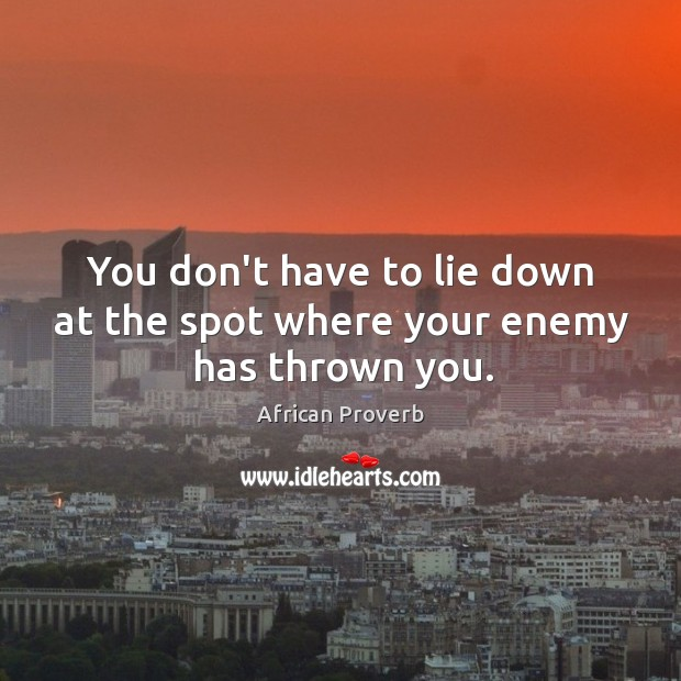 You don't have to lie down at the spot where your enemy has thrown you. Image