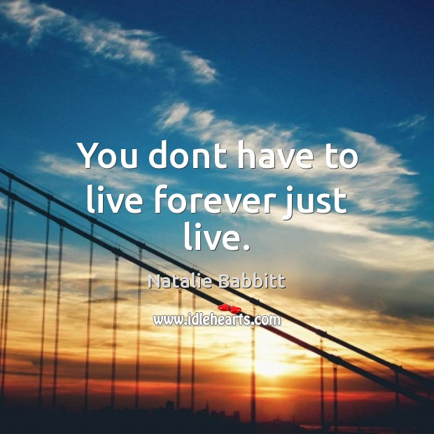 You dont have to live forever just live. Natalie Babbitt Picture Quote