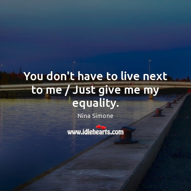 You don't have to live next to me / Just give me my equality. Nina Simone Picture Quote