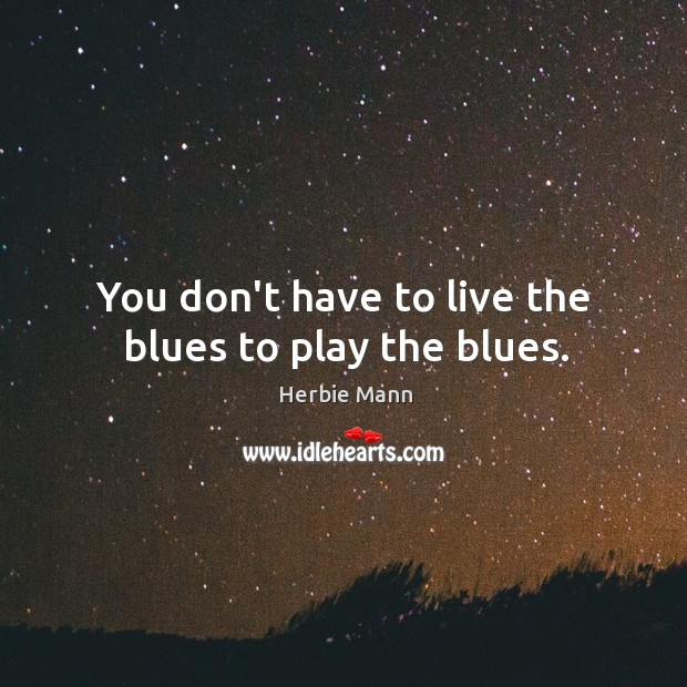You don't have to live the blues to play the blues. Image