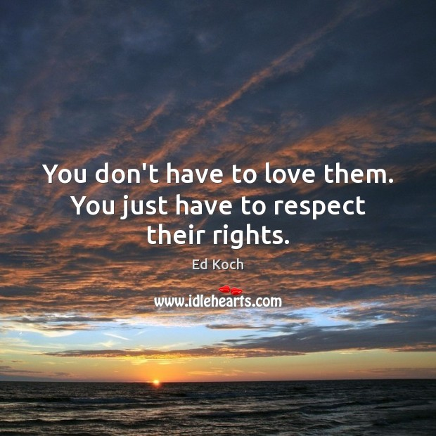 You don't have to love them. You just have to respect their rights. Ed Koch Picture Quote