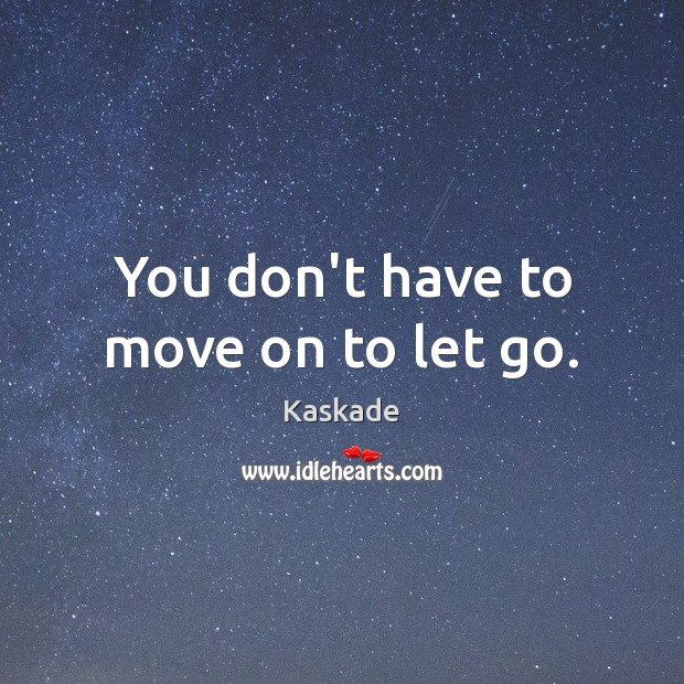 You don't have to move on to let go. Kaskade Picture Quote