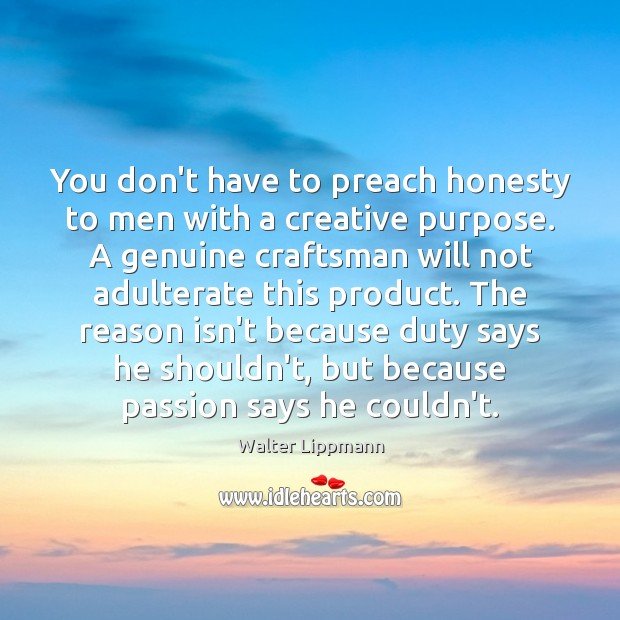 You don't have to preach honesty to men with a creative purpose. Walter Lippmann Picture Quote