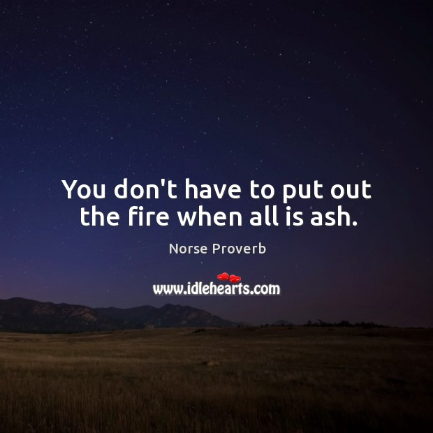 You don't have to put out the fire when all is ash. Norse Proverbs Image