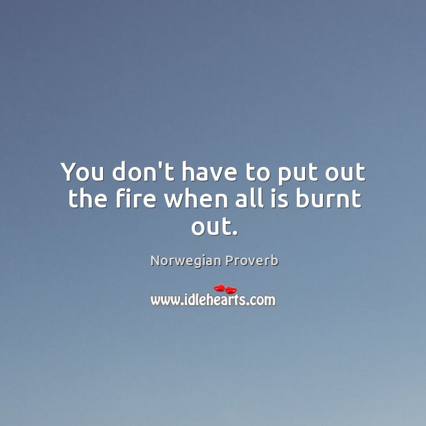 You don't have to put out the fire when all is burnt out. Norwegian Proverbs Image