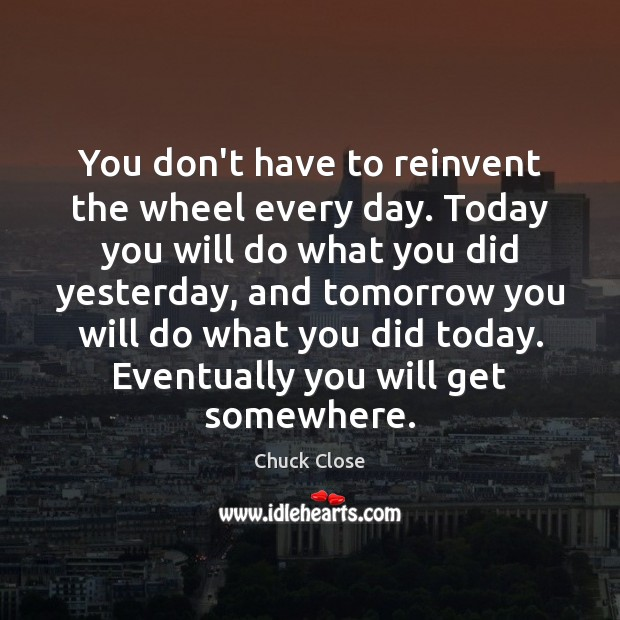 Image, You don't have to reinvent the wheel every day. Today you will