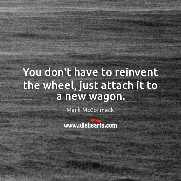 You don't have to reinvent the wheel, just attach it to a new wagon. Mark McCormack Picture Quote