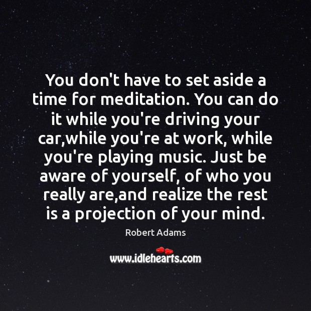 You don't have to set aside a time for meditation. You can Image
