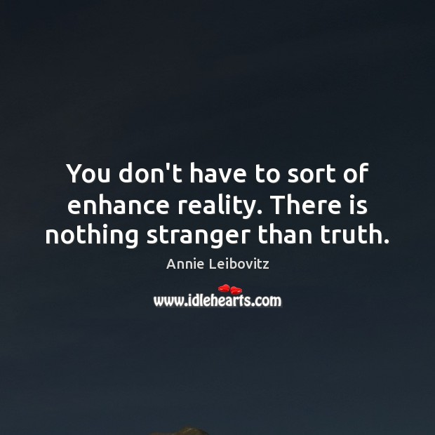 You don't have to sort of enhance reality. There is nothing stranger than truth. Annie Leibovitz Picture Quote