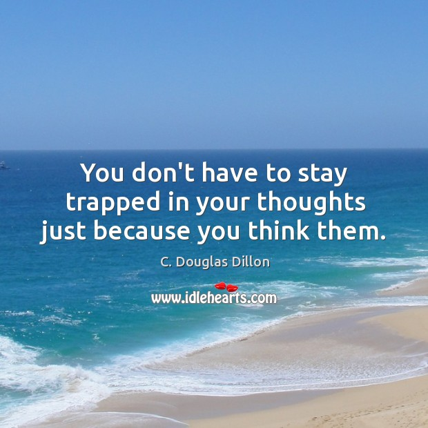 Image, You don't have to stay trapped in your thoughts just because you think them.