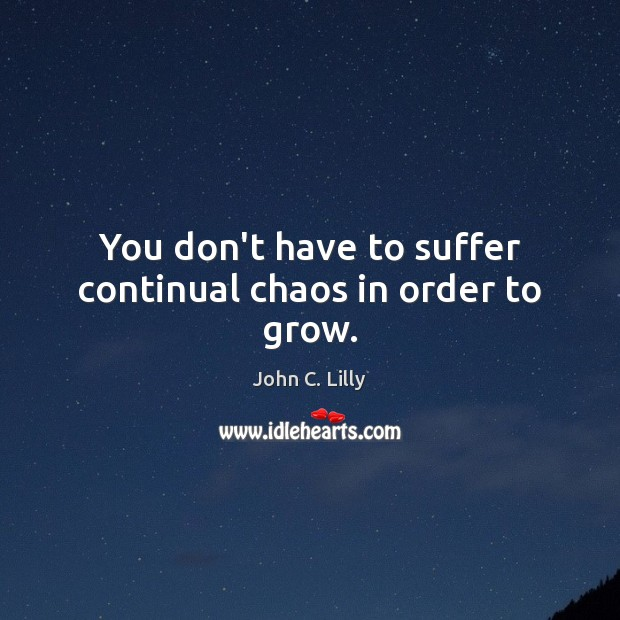 You don't have to suffer continual chaos in order to grow. John C. Lilly Picture Quote