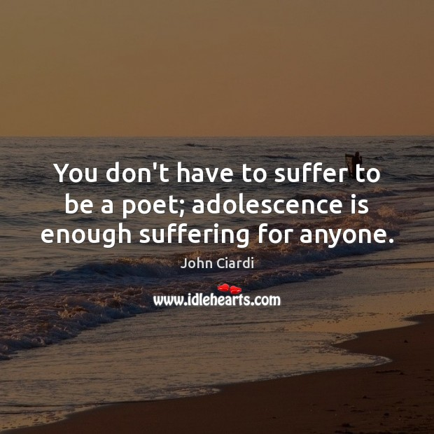 Image, You don't have to suffer to be a poet; adolescence is enough suffering for anyone.