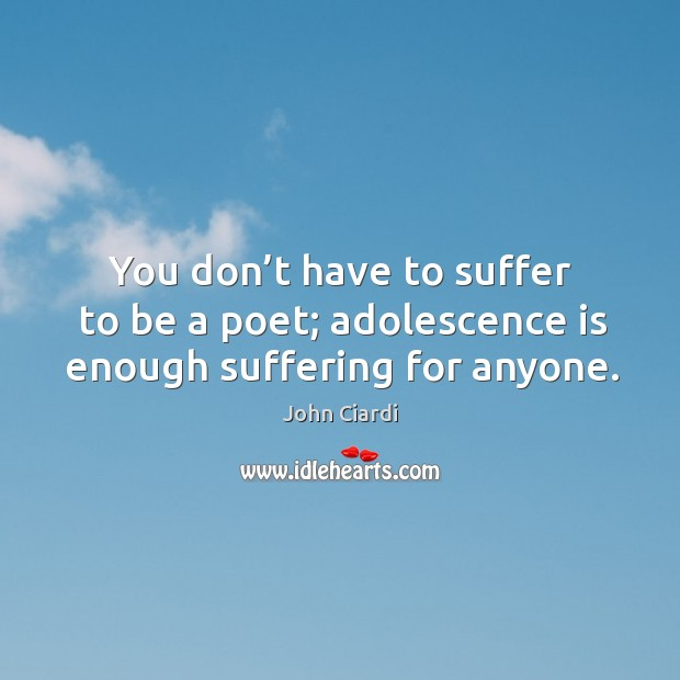 You don't have to suffer to be a poet; adolescence is enough suffering for anyone. Image