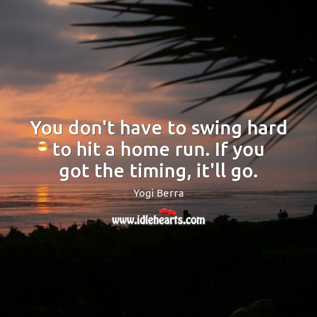Image, You don't have to swing hard to hit a home run. If you got the timing, it'll go.