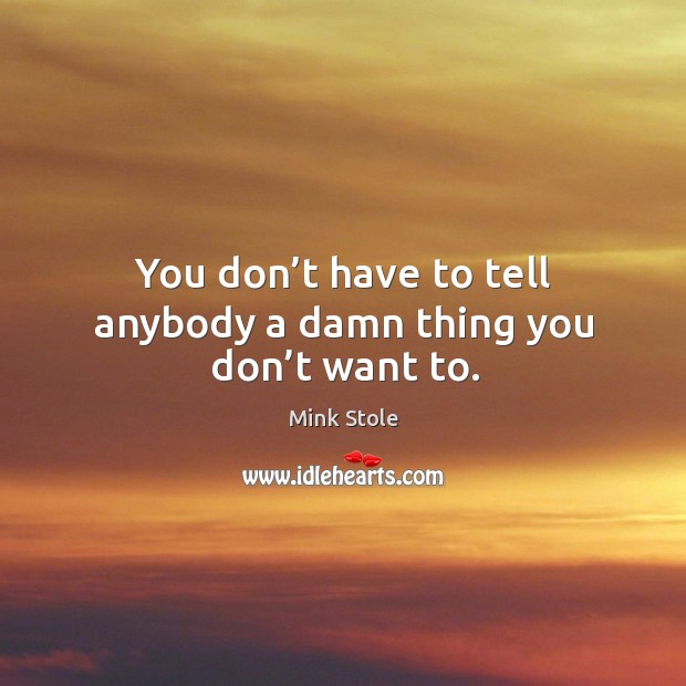 You don't have to tell anybody a damn thing you don't want to. Image