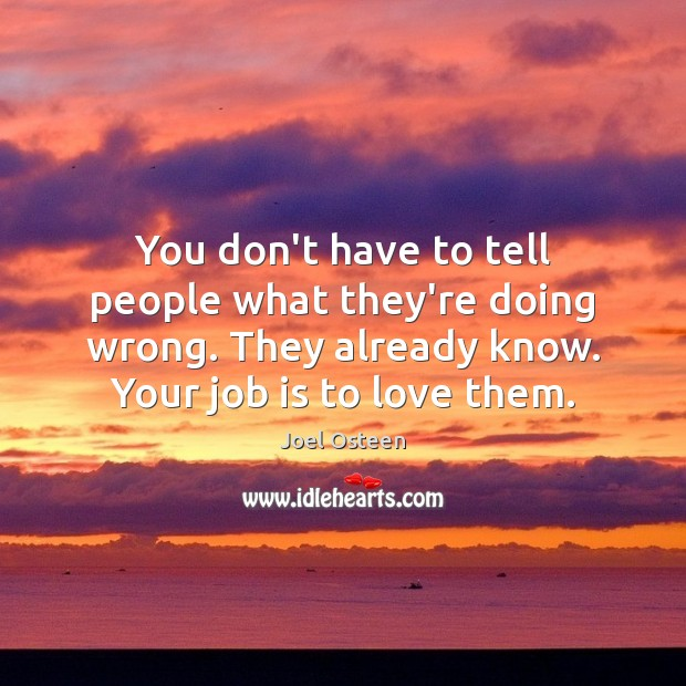 You don't have to tell people what they're doing wrong. They already Joel Osteen Picture Quote
