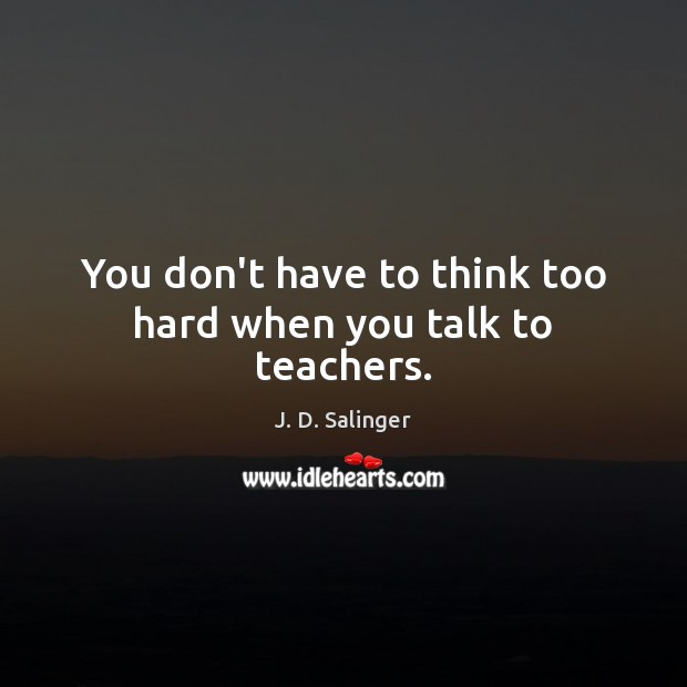 You don't have to think too hard when you talk to teachers. J. D. Salinger Picture Quote