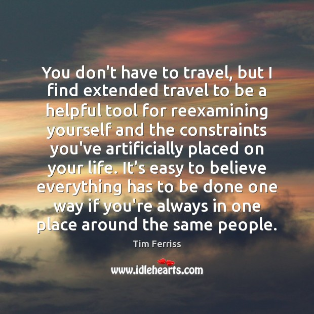 You don't have to travel, but I find extended travel to be Tim Ferriss Picture Quote