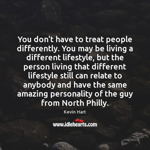 You don't have to treat people differently. You may be living a Kevin Hart Picture Quote