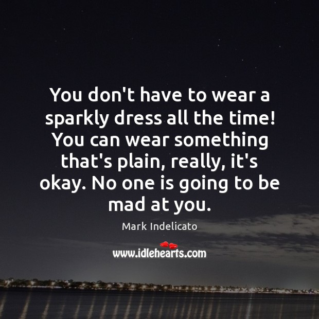 You don't have to wear a sparkly dress all the time! You Image
