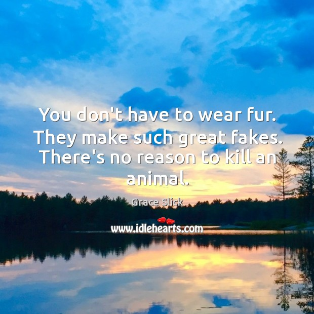 You don't have to wear fur. They make such great fakes. There's Grace Slick Picture Quote