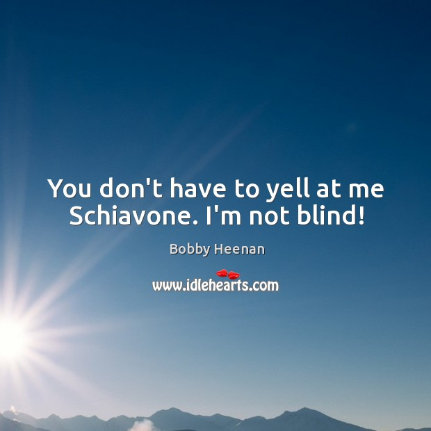 You don't have to yell at me Schiavone. I'm not blind! Bobby Heenan Picture Quote