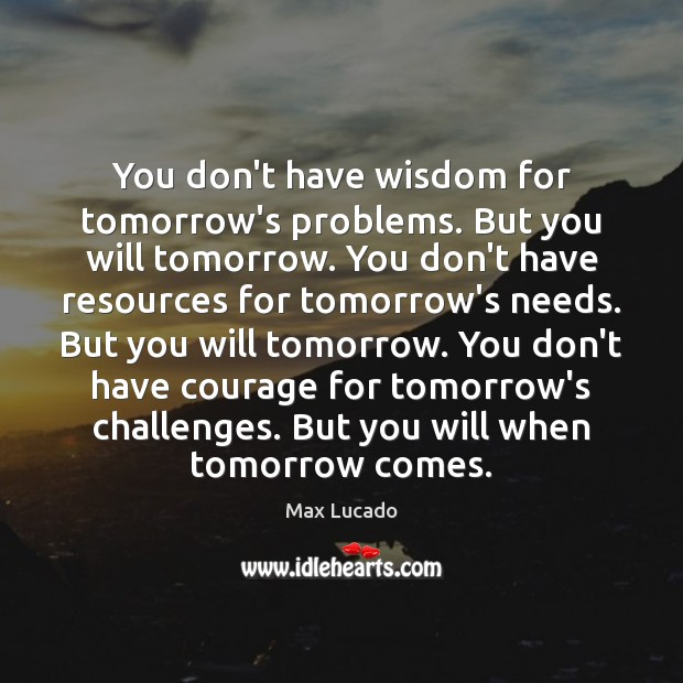 Image, You don't have wisdom for tomorrow's problems. But you will tomorrow. You
