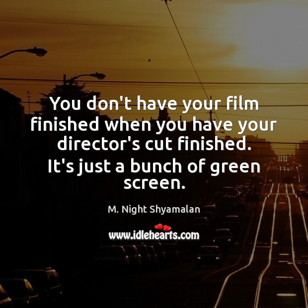 You don't have your film finished when you have your director's cut Image