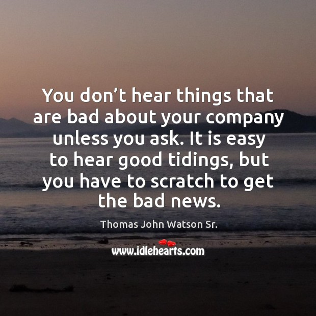 You don't hear things that are bad about your company unless you ask. Image