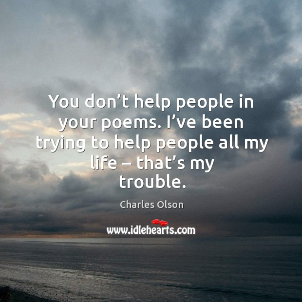 You don't help people in your poems. I've been trying to help people all my life – that's my trouble. Image