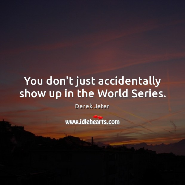 You don't just accidentally show up in the World Series. Derek Jeter Picture Quote
