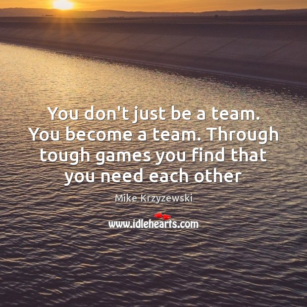 You don't just be a team. You become a team. Through tough Mike Krzyzewski Picture Quote