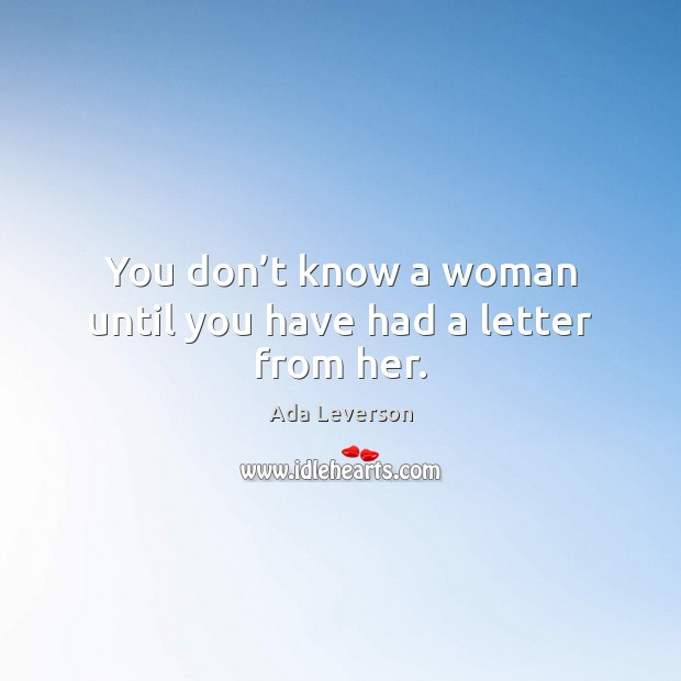 Image, You don't know a woman until you have had a letter from her.