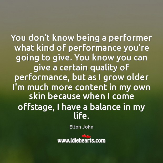 You don't know being a performer what kind of performance you're going Elton John Picture Quote