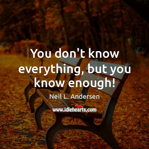 You don't know everything, but you know enough! Image