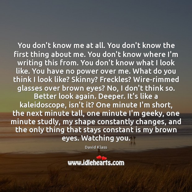 You don't know me at all. You don't know the first thing David Klass Picture Quote